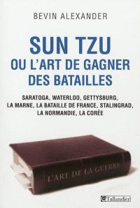 Sun Tzu ou L'art de gagner des batailles : Saratoga, Waterloo, Gettysburg, la Marne, la bataille de France, Stalingrad, la Normandie, la Corée