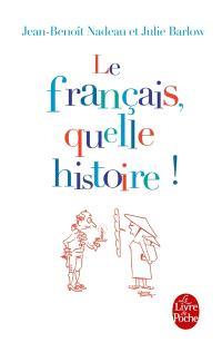 Le français, quelle histoire ! : la première biographie de la langue française