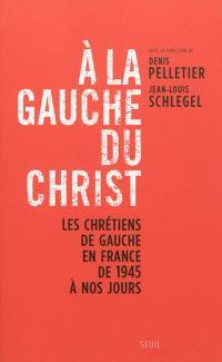 A la gauche du Christ : les chrétiens de gauche en France de 1945 à nos jours