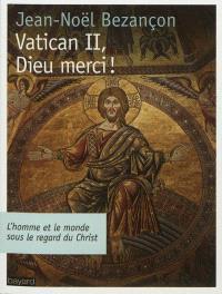 Vatican II, Dieu merci ! : l'homme et le monde sous le regard du Christ