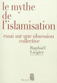 Le mythe de l'islamisation : essai sur une obsession collective