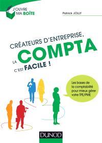 Créateurs d'entreprise, la compta c'est facile ! : les bases de la comptabilité pour mieux gérer votre TPE-PME