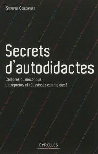 Secrets d'autodidactes : célèbres ou méconnus : entreprenez et réussissez comme eux !