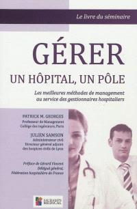 Gérer un hôpital, un pôle : les meilleures méthodes de management au service des gestionnaires hospitaliers