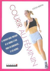 Courir au féminin : le premier guide pratique de la course à pied pour les débutantes... et les autres