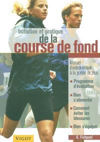 Initiation et pratique de la course de fond : manuel d'entraînement à la portée de tous : programme d'évaluation, bien s'alimenter, comment éviter les blessures, bien s'équiper