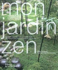 Mon jardin zen : imaginer, agencer, planter, entretenir... les principes incontournables du jardin zen