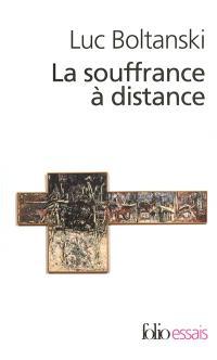 La souffrance à distance : morale humanitaire, médias et politique; Suivi de La présence des absents