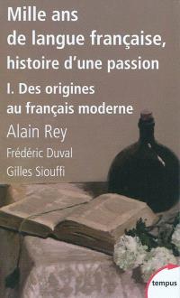 Mille ans de langue française : histoire d'une passion. Volume 1, Des origines au français moderne