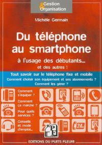 Du téléphone au smartphone pour les débutants... et les autres : tout savoir sur le téléphone fixe et mobile, comment choisir son équipement et ses abonnements ? Comment les gérer ?