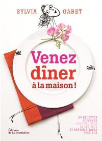 Venez dîner à la maison ! : 90 recettes, 30 menus pour profiter de ses amis et rester à table avec eux