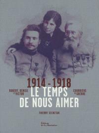 Le temps de nous aimer : Robert, Denise et Victor : courriers de guerre 1914-1918
