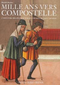 Mille ans vers Compostelle : l'aventure des pèlerins sur les chemins de Saint-Jacques