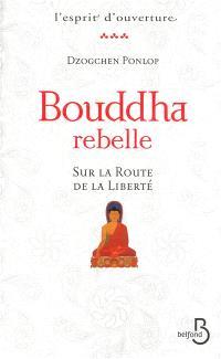 Bouddha rebelle : sur la route de la liberté