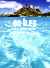 80 îles : à la découverte de l'île de vos rêves
