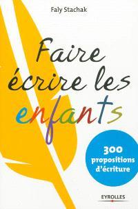 Faire écrire les enfants : 300 propositions d'écriture