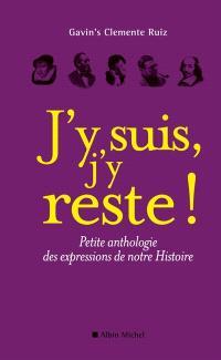 J'y suis, j'y reste ! : petite anthologie des expressions de notre Histoire