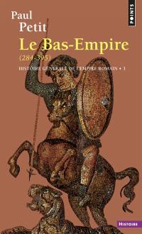 Histoire générale de l'Empire romain. Volume 3, Le Bas-Empire : 284-395