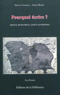 Pourquoi écrire ? : Artaud, Jouhandeau, Genet, Klossowski