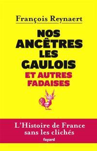 Nos ancêtres les Gaulois : et autres fadaises : l'histoire de France sans les clichés