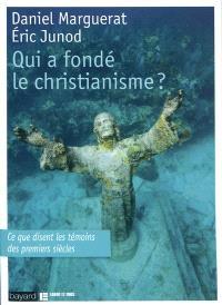 Qui a fondé le christianisme ? : ce que disent les témoins des premiers siècles