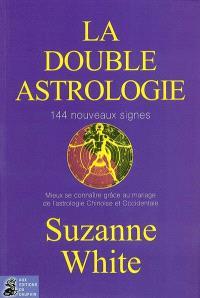 La double astrologie : 144 nouveaux signes : mieux se connaître grâce au mariage de l'astrologie chinoise et orientale