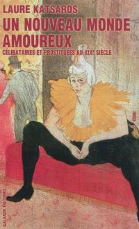 Un nouveau monde amoureux : célibataires et prostituées au XIXe siècle : essai