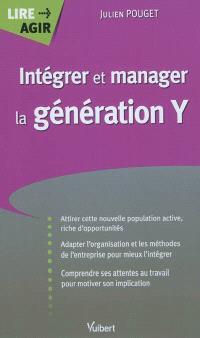 Intégrer et manager la génération Y : attirer cette nouvelle population active, riche d'opportunités, adapter l'organisation et les méthodes de l'entreprise pour mieux l'intégrer, comprendre ses attentes au travail pour motiver son implication