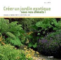 Créer un jardin exotique sous nos climats : avec des plantes luxuriantes qui résistent au froid