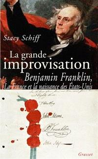 La grande improvisation : Benjamin Franklin, la France et la naissance des Etats-Unis