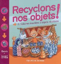 Recyclons nos objets ! : 11 histoires insolites d'objets réutilisés