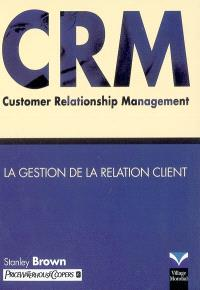 CRM : customer relationship management = la gestion de la relation client