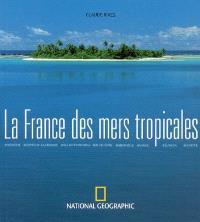 La France des mers tropicales : Polynésie, Nouvelle-Calédonie, Wallis-et-Futuna, Guadeloupe, Martinique, Guyane, Réunion, Mayotte
