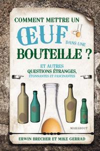 Comment mettre un oeuf dans une bouteille : et autres questions étranges, étonnantes et fascinantes