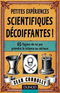 Petites expériences scientifiques décoiffantes ! : 65 façons de ne pas prendre la science au sérieux