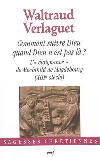 Comment suivre Dieu quand Dieu n'est pas là ? : l'éloignance de Mechthild de Magdebourg (XIIIe siècle)