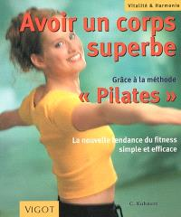 Avoir un corps superbe : grâce à la méthode Pilates : la nouvelle tendance du fitness simple et efficace