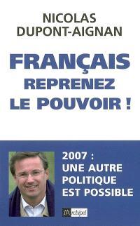 Français, reprenez le pouvoir ! : 2007, une autre politique est possible