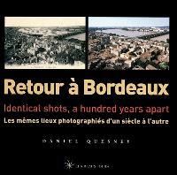 Retour à Bordeaux : les mêmes lieux photographiés d'un siècle à l'autre = Retour à Bordeaux : identical shots, a hundred years apart