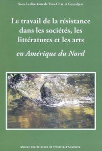 Le travail de la résistance dans les sociétés, les littératures et les arts en Amérique du Nord
