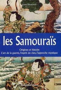 Les samouraïs : origines et histoire, l'art de la guerre, l'esprit du clan, l'approche mystique