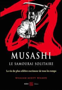 Musashi, le samouraï solitaire : la vie et l'oeuvre de Miyamoto Musashi : la vie du plus célèbre escrimeur de tous les temps