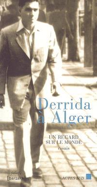 Derrida à Alger : un regard sur le monde : essais
