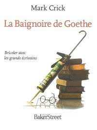 La baignoire de Goethe : bricoler avec les grands écrivains