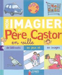 Mon imagier du Père Castor en ville : plus de 500 mots en jeux et en images