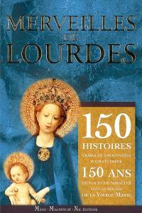 Merveilles de Lourdes : 150 histoires vraies et émouvantes pour célébrer 150 ans de foi et de miracles sous le regard de la Vierge Marie