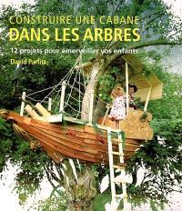 Construire une cabane dans les arbres : 12 projets pour émerveiller vos enfants