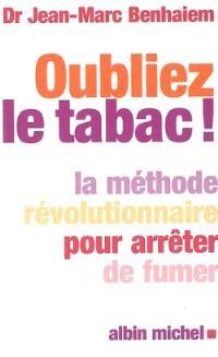 Oubliez le tabac ! : la méthode révolutionnaire pour arrêter de fumer
