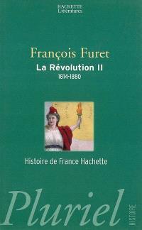 La Révolution française. Volume 2, Terminer la Révolution, de Louis XVIII à Jules Ferry, 1814-1880