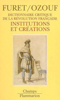 Dictionnaire critique de la Révolution française. Volume 3, Institutions et créations